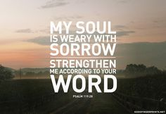 My soul is weary with sorrow. Strengthen me according to your word. Psalm 119:28