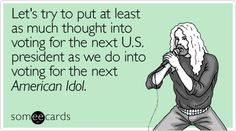 Let's try to put at least as much thought into voting for the next U.S. president as we do into voting for the next American Idol.
