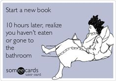 Start a new book 10 hours later, realize you haven't eaten or gone to the bathroom.