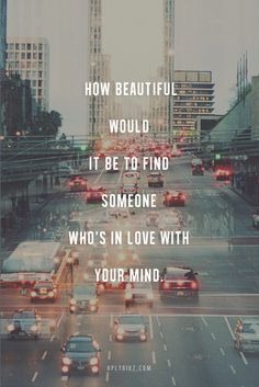 """""""How beautiful would it be to find someone who's in love with your mind."""""""
