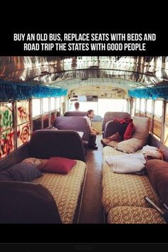 Bucket list: Buy an old bus and replace the seats with beds and road trip with awesome people.