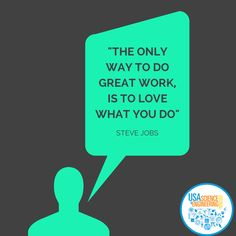 """""""The only way to do great work, is to love what you do."""" Steve Jobs"""