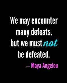 Quote Of The Day - We may encounter many defeats, but we must NOT be ...