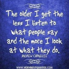 The older I get...the less I listen to what people say and the more I look at what they do.