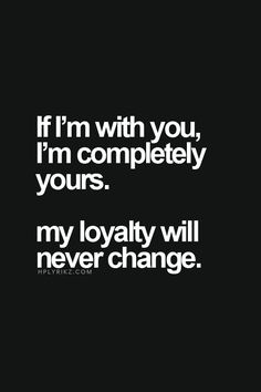 If I'm with you, I'm completely yours. My loyalty will ...