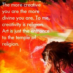 The more creative you are the more divine you are. To me, creativity is religion. Art is just the entrance to the temple of religion. ~ Osho