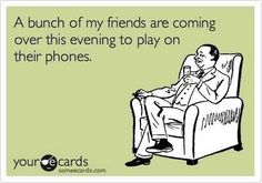 A bunch of my friends are coming over this evening to play on their phones. Some E-cards...