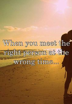 When you meet the right person at the wrong time...