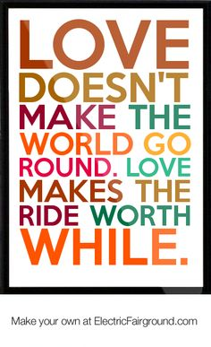 Love doesnt make the world go round. Love makes the ride worth while. Framed Quote