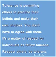 Tolerance does not mean conforming it just means respecting....