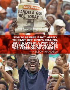 """For to be free is not merely to cast off one's chains, but to live in a way that respects and enhances the freedom of others."" Nelson Mandela."