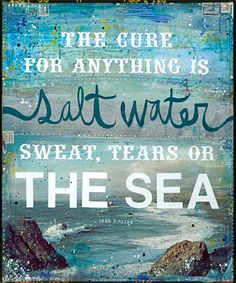 The cure for anything is salt water: sweat, tears, or the sea. AWESOME