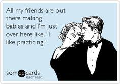 Ha ha, practicing is way more fun