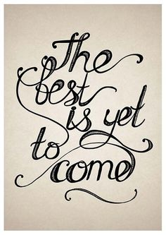 The Best is Yet to Come...Thank God!