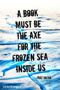 """Love this one. """"A book must be the axe for the frozen sea inside us."""" - Franz Kafka"""