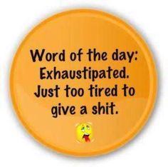 exhaustipated. :) :)