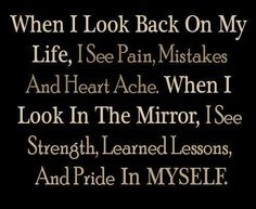 When I look back... I see pain, mistakes and heartache. When I look in the mirror, I see strength, lessons learned, and pride in myself.