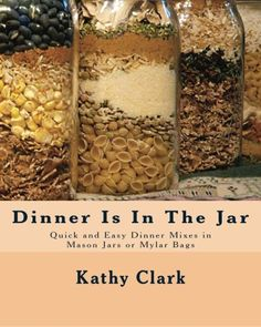 Dinner Is In The Jar: Quick and Easy Dinner Mixes in Mason Jars or Mylar Bags (bw) by Kathy Clark