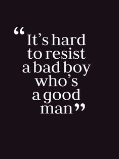 It's hard to resist a bad boy who's a good man - yeah!