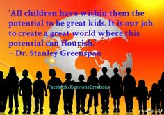 'All children have within them the potential to be great kids. It is our job to create a great world where this potential can flourish.'                                                 ~ Dr. Stanley Greenspan