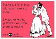"""""""Everyday I fall in love with you more and more. Except yesterday, you were pretty annoying."""" e cards love, funny relationships, funny relationship ecards, ecards about relationships, ecards relationships, true stories"""