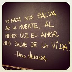"""If nothing saves us from death, may love at least save us from life."" - Pablo Neruda"