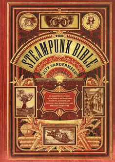 The Steampunk Bible - An Illustrated Guide to the World of Imaginary Airships, Corsets and Goggles, Mad Scientists, and Strange Literature