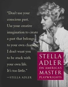 Stella Adler on acting. Fascinating, a particularly good piece of advice -  to not primarily draw from your own experiences. actress quotes, acting inspiration, acting quotes, stella adler, art quot, actor, theatr stuff