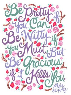 Be pretty if you can, be witty if you must, but be gracious if it kills you. - Elsie De Wolfe.