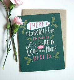 "a funny Valentine for couples. ""There is nobody else I'd rather lie in bed and look at my phone next to."""