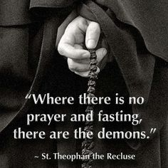 Where there is no prayer and fasting there are demons.