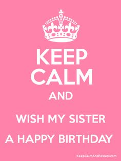happy birthday sister images | Keep Calm and WISH MY SISTER A HAPPY BIRTHDAY Poster Las Vegas, Chevy Girl, Dream, Birthdays, Keepcalm, Pink, Keep Calm, Quot, Posters