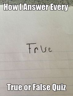 How I answer every true or false question-haha