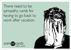 There need to be sympathy cards for having to go back to work after vacation.