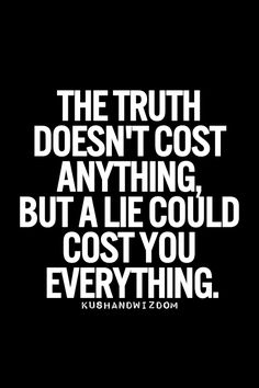 Truth. The lies one tells can prove to be costly in the end. Hindsight is 20/20. Just tell the truth from the beginning and you won't have to make up lies to cover up more lies.
