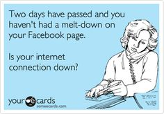 Funny Thinking of You Ecard: Two days have passed and you haven't had a melt-down on your Facebook page. Is your internet connection down?