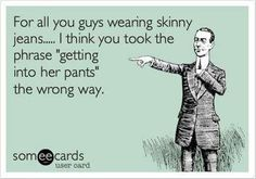 Ha ha. I HATE skinny jeans on guys (and girls, to be honest). Lol