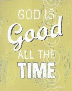 God is Good all the time...