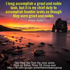 I long accomplish a great and noble task, but it is my chief duty to accomplish humble tasks as though they were great and noble. –Helen Keller