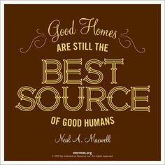 ~Good Homes Are Still The Best Source of Good Humans...Neal A. Maxwell~