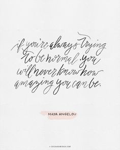If you're always trying to be normal, you will never know how amazing you can be - Maya Angelou