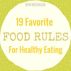 """New Nostalgia: 19 Favorite Food Rules For #HealthyEating  i.e. #7 Avoid food products with the word """"lite"""" or the terms """"low-fat"""" in their names. #11 Eat only foods that will eventually rot."""