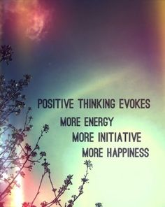 """""""Positive thinking evokes more energy, more initiative, more happiness."""""""