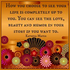 How you choose to see your life is completely up to you. You can see the love, beauty and humor in your story if you want to. Katrina Mayer