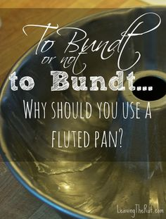 To Bundt or not to Bundt… Why should you use a Bunt pan? When should you use an bundt pan and when should you use an angle food cake pan? www.leavingtherut.com