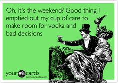 Oh, it's the weekend? Good thing I emptied out my cup of care to make room for vodka and bad decisions.