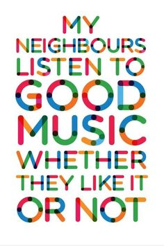 My neighbours listen to good music whether they like it or not!