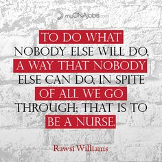 To do what nobody else will do, a way that nobody else can do, in spite of all we go through; that is to be a nurse.
