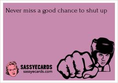 Never miss a good chance to shut up - #Funny, #FunnyEcard, #FunnyEcards, #Humor, #ShutUp