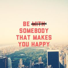 be somebody that makes you happy